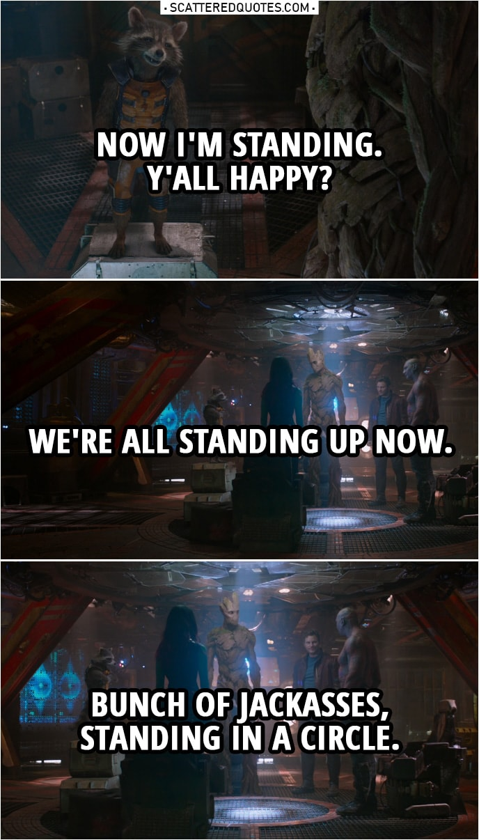 Quote from Guardians of the Galaxy | Rocket: Now I'm standing. Y'all happy? We're all standing up now. Bunch of jackasses, standing in a circle.
