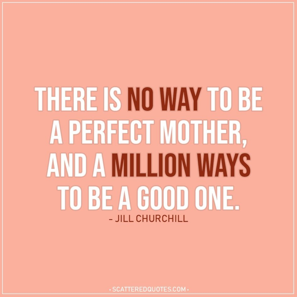 Mom Quotes | There is no way to be a perfect mother, and a million ways to be a good one. - Jill Churchill