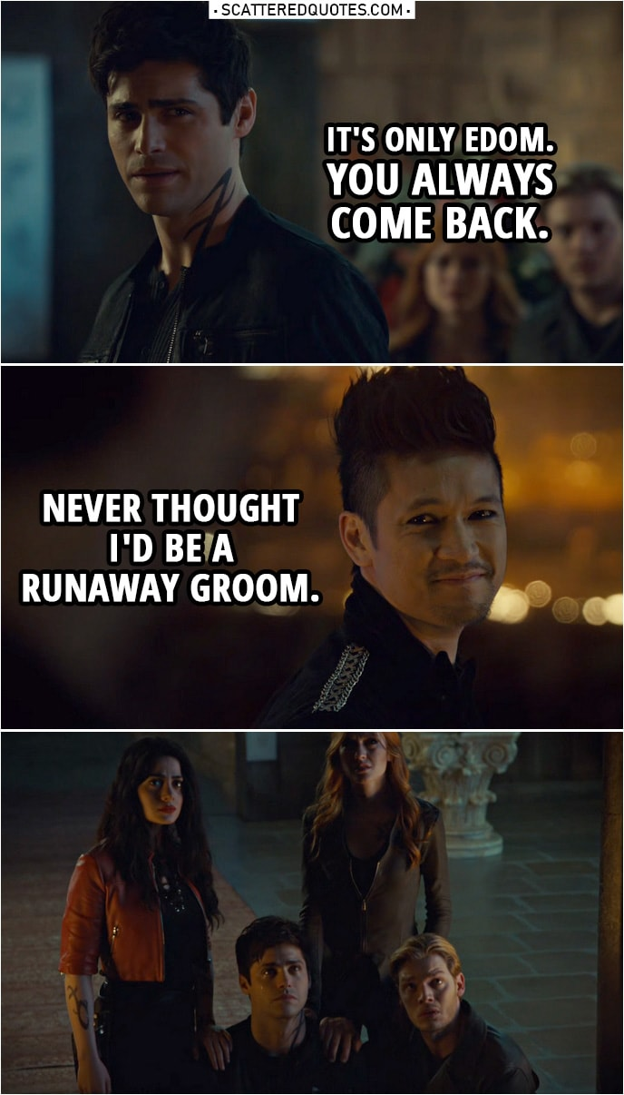 Quote from Shadowhunters 3x20 | Alec Lightwood: It's only Edom. You always come back. Magnus Bane: Never thought I'd be a runaway groom.
