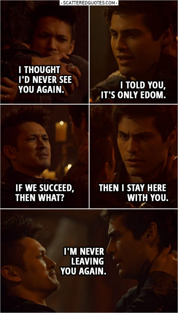 "Quote from Shadowhunters 3x21 | Magnus Bane: I thought I'd never see you again. Alec Lightwood: I told you, it's only Edom. And we weren't going to let you fight Lilith alone. Magnus Bane: ""We""? Lorenzo Rey: I'm simply doing what any High Warlock would do. Magnus Bane: If we succeed, then what? Alec Lightwood: Then I stay here with you. I'm never leaving you again."