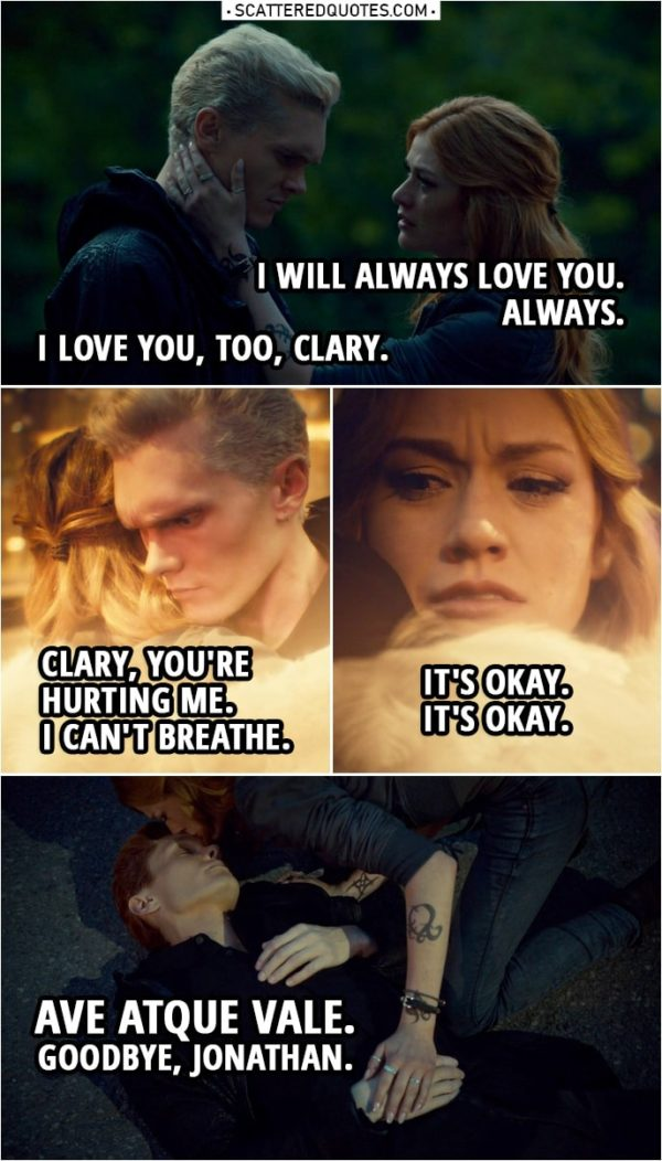 Quote from Shadowhunters 3x22 | Clary Fairchild: I will always love you. Always. Jonathan Morgenstern: I love you, too, Clary. (Clary hugs him, draws a rune on her hand...) Clary? Clary! Clary, you're hurting me. Clary, you're hurting me. Clary Fairchild: It's okay. Jonathan Morgenstern: I can't breathe. Clary Fairchild: It's okay. It's okay. Jonathan Morgenstern: Let me go. Clary Fairchild: I am. Ave atque vale. Goodbye, Jonathan. Goodbye.