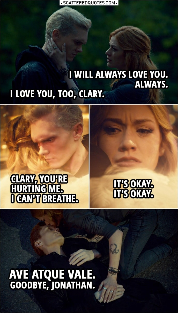 Quote from Shadowhunters 3x22   Clary Fairchild: I will always love you. Always. Jonathan Morgenstern: I love you, too, Clary. (Clary hugs him, draws a rune on her hand...) Clary? Clary! Clary, you're hurting me. Clary, you're hurting me. Clary Fairchild: It's okay. Jonathan Morgenstern: I can't breathe. Clary Fairchild: It's okay. It's okay. Jonathan Morgenstern: Let me go. Clary Fairchild: I am. Ave atque vale. Goodbye, Jonathan. Goodbye.