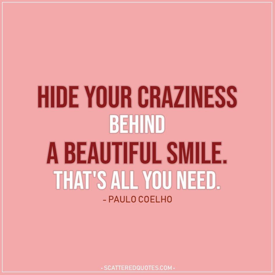 Hide your craziness behind a beautiful smile. | Scattered Quotes