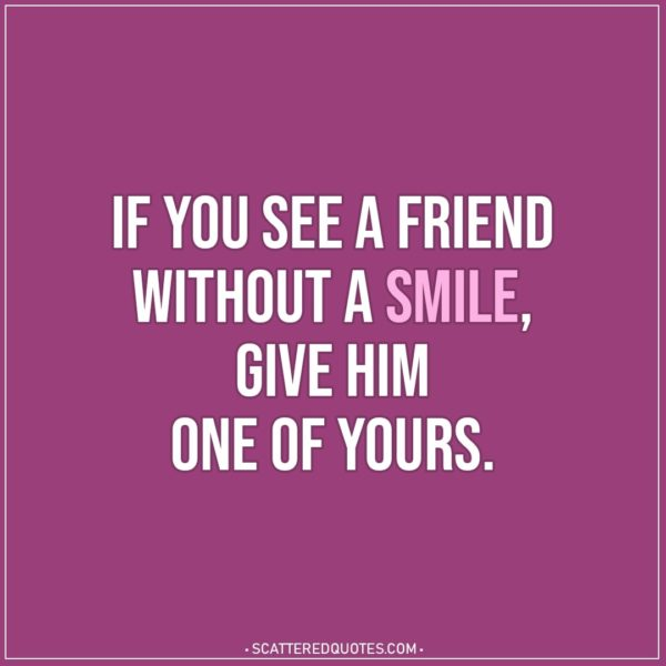 Smile Quotes | If you see a friend without a smile; give him one of yours. - Proverb