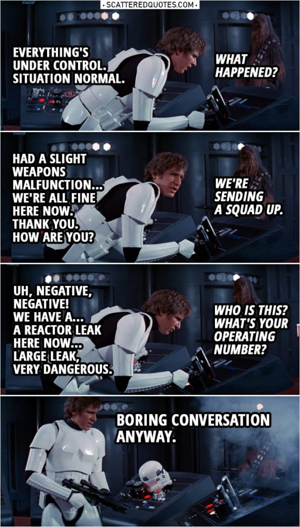 Quote from Star Wars: A New Hope (1977) | Han Solo: Uh... Uh, everything's under control. Situation normal. Imperial officer: What happened? Han Solo: Had a slight weapons malfunction... but, uh, everything's perfectly all right now. We're fine... We're all fine here now. Thank you. How are you? Imperial officer: We're sending a squad up. Han Solo: Uh, negative, negative! We have a... a reactor leak here, uh, now. Give us a few minutes to lock it down. Uh, large leak, very dangerous. Imperial officer: Who is this? What's your operating number? Han Solo: Uh... (shoots the communicator) Boring conversation anyway.
