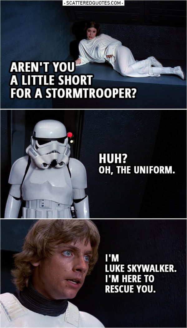 Quote from Star Wars: A New Hope (1977) | Leia Organa: Aren't you a little short for a stormtrooper? Luke Skywalker: Huh? Oh, the uniform. I'm Luke Skywalker. I'm here to rescue you.