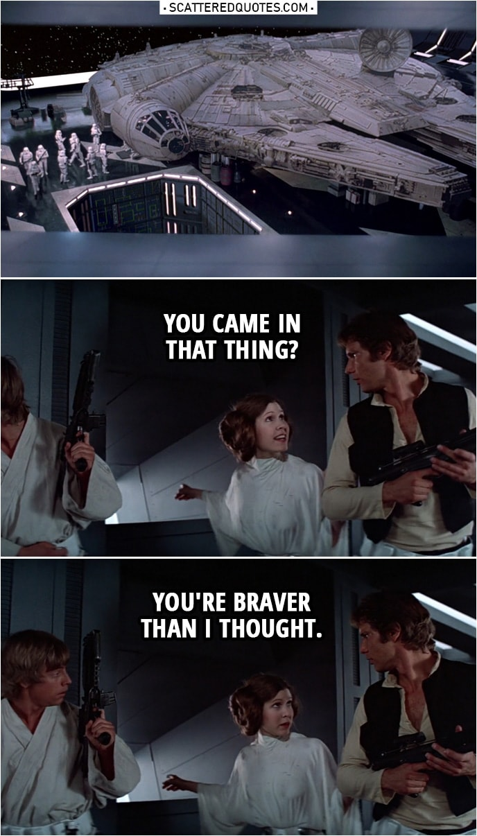 Quote from Star Wars: A New Hope (1977) | (Leia is pointing at Millenium Falcon...) Leia Organa (to Han): You came in that thing? You're braver than I thought.