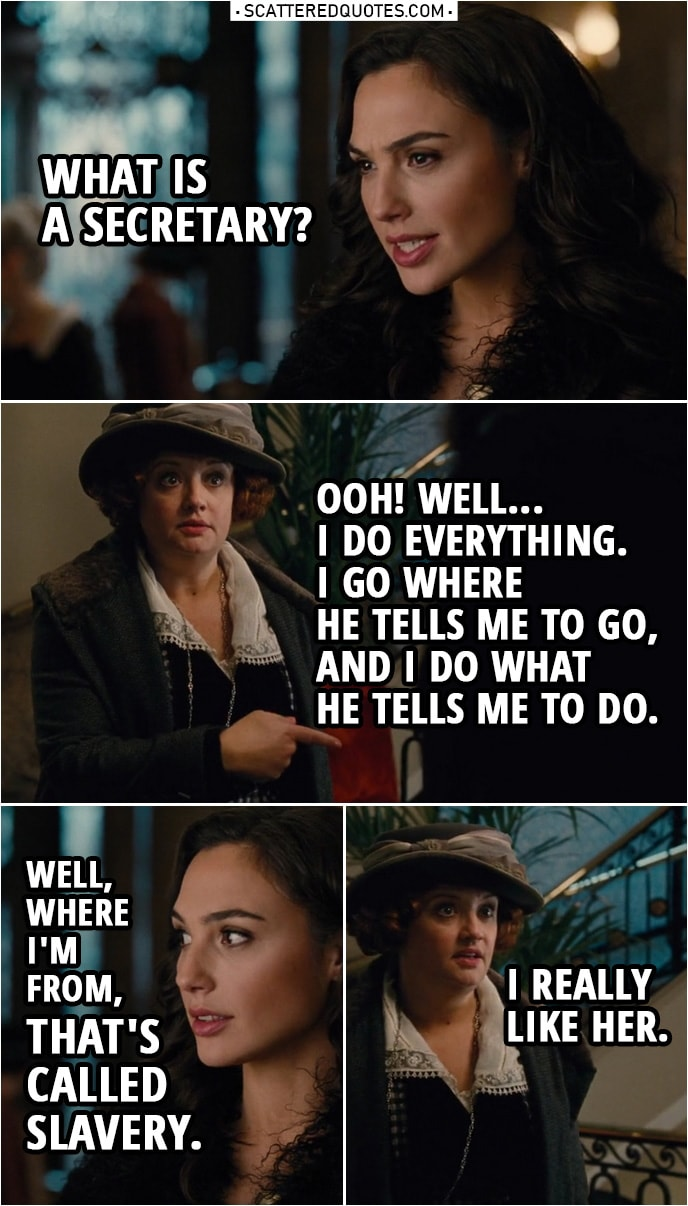 Quote from Wonder Woman (2017) | Etta Candy: I'm Steve Trevor's secretary. Diana Prince: What is a secretary? Etta Candy: Ooh! Well, I do everything. I go where he tells me to go, and I do what he tells me to do. Diana Prince: Well, where I'm from, that's called slavery. Etta Candy (to Steve): I really like her.