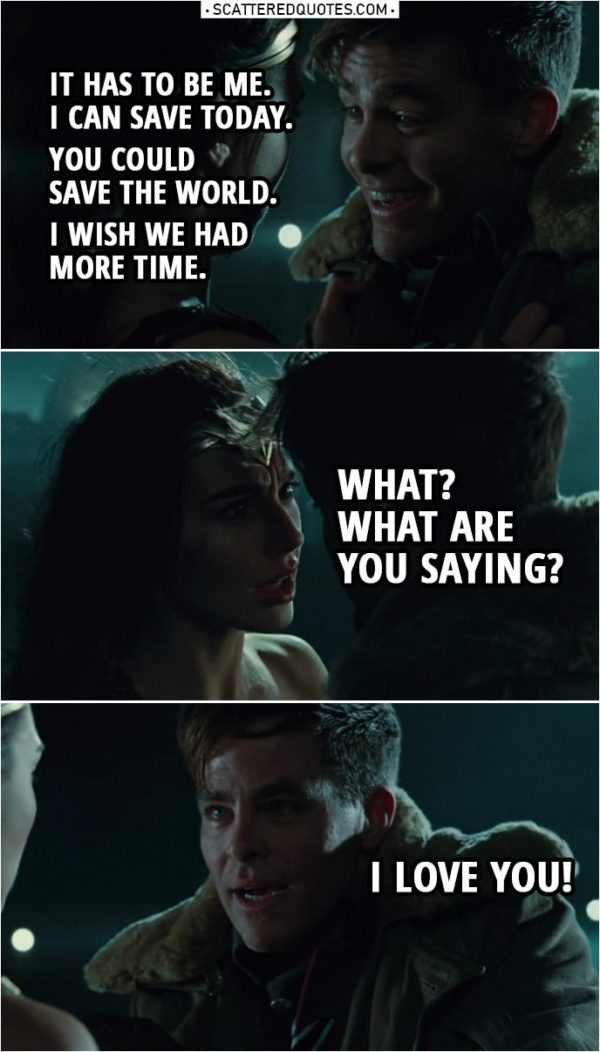 Quote from Wonder Woman (2017) | Steve Trevor: I have to go. Diana Prince: What are you saying? Steve, whatever it is, I can do it. Steve Trevor: No. No. Diana Prince: Let me do it. Steve Trevor: No. It has to be me. It has to be me. I can save today. You could save the world. I wish we had more time. Diana Prince: What? What are you saying? Steve Trevor: I love you!