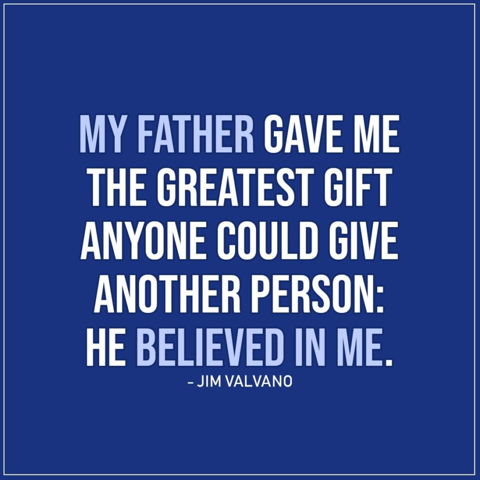 Quotes about Fathers | My father gave me the greatest gift anyone could give another person: He believed in me. - Jim Valvano