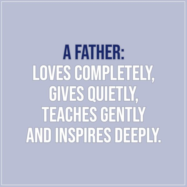 Quotes about Fathers | A father: loves completely, gives quietly, teaches gently and inspires deeply. - Unknown