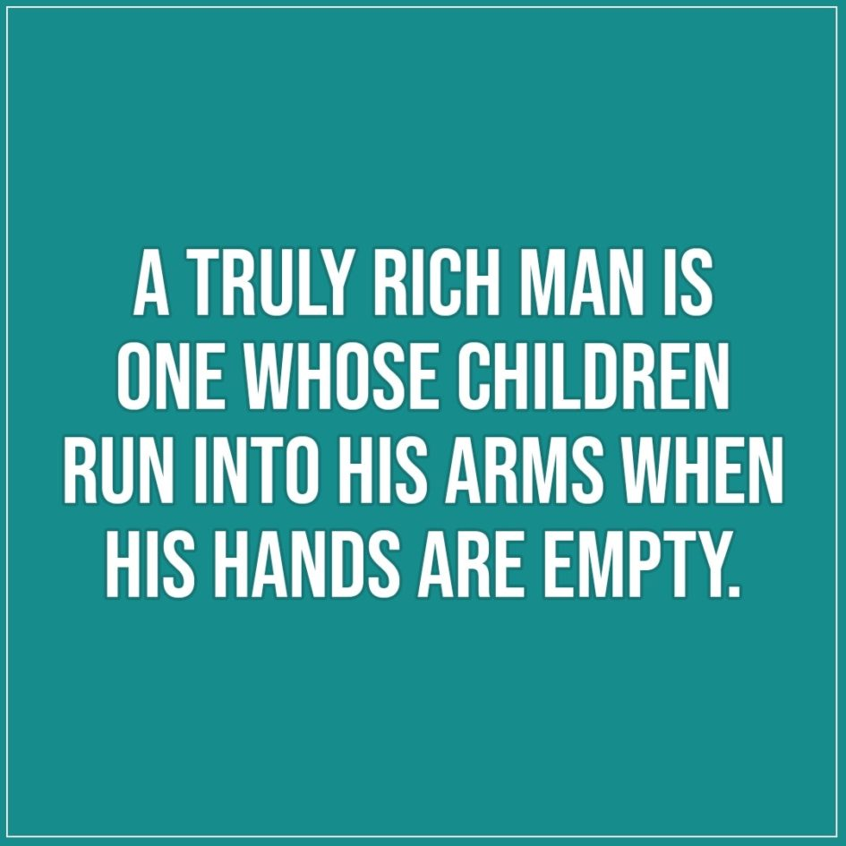 Quotes about Fathers | A truly rich man is one whose children run into his arms when his hands are empty. - Unknown