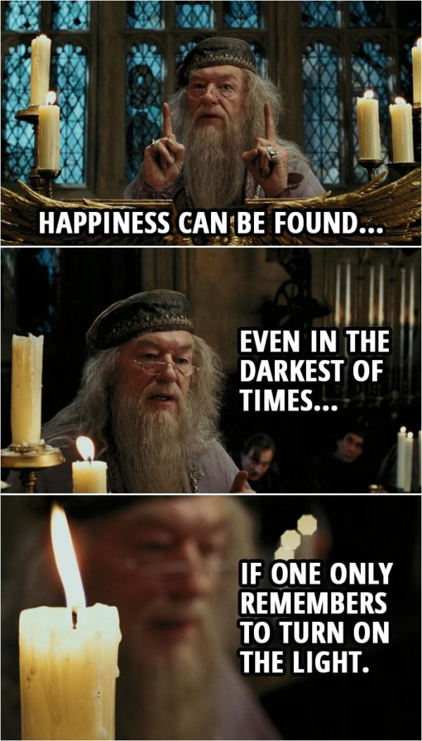 Quote from Harry Potter and the Prisoner of Azkaban (2004) | Albus Dumbledore: Happiness can be found... even in the darkest of times... if one only remembers to turn on the light.