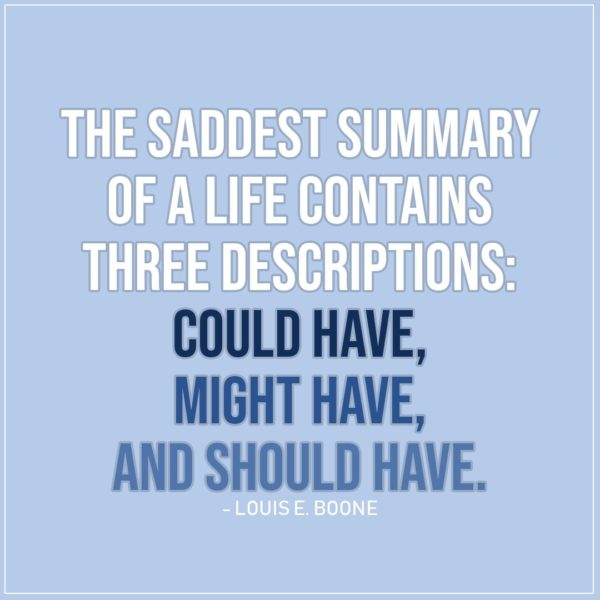 Sad Quote | The saddest summary of a life contains three descriptions: could have, might have, and should have. - Louis E. Boone