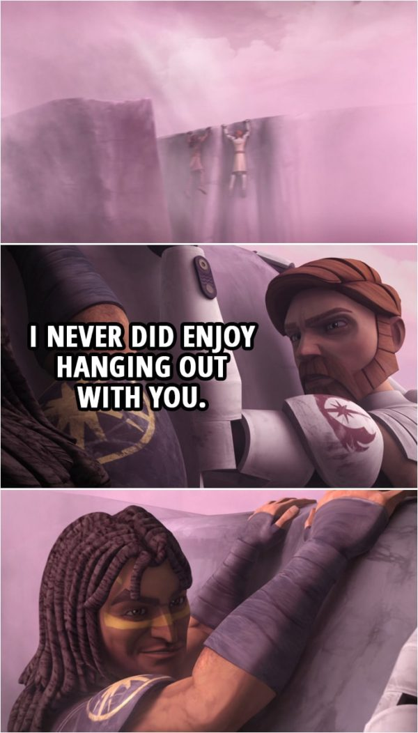 Quote from Star Wars: The Clone Wars 3x09 | (Quinlan Vos and Obi-Wan are hanging off the cliff) Obi-Wan Kenobi (to Quinlan): I never did enjoy hanging out with you.