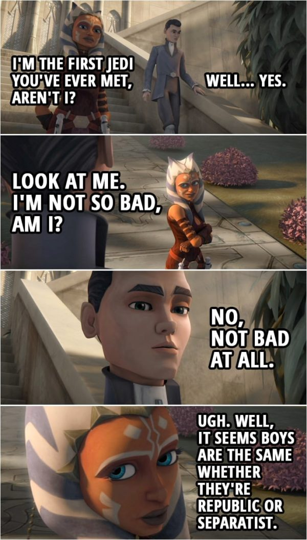 Quote from Star Wars: The Clone Wars 3x10 | Ahsoka Tano: I'm the first Jedi you've ever met, aren't I? Lux Bonteri: Well... Yes. Ahsoka Tano: Look at me. I'm not so bad, am I? Lux Bonteri: No, not bad at all. Ahsoka Tano: Well, it seems boys are the same whether they're Republic or Separatist.