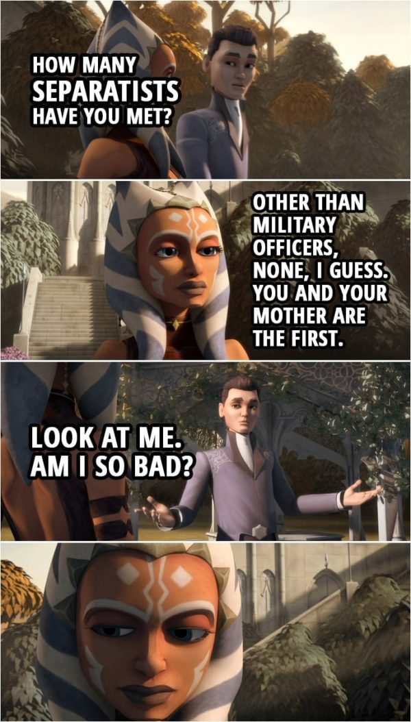 Quote from Star Wars: The Clone Wars 3x10 | Lux Bonteri: Wait! How many Separatists have you met? Ahsoka Tano: What? Lux Bonteri: I mean, you think we're all the bad guys, but how many of us have you actually met? And droids don't count. Ahsoka Tano: Well, other than military officers, like Grievous and Ventress, none, I guess. You and your mother are the first. Lux Bonteri: Look at me. Am I so bad?
