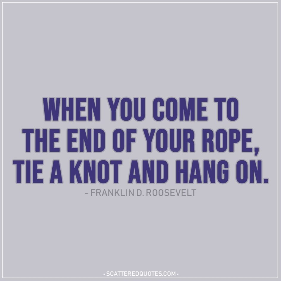 Quote about Strength | When you come to the end of your rope, tie a knot and hang on. - Franklin D. Roosevelt