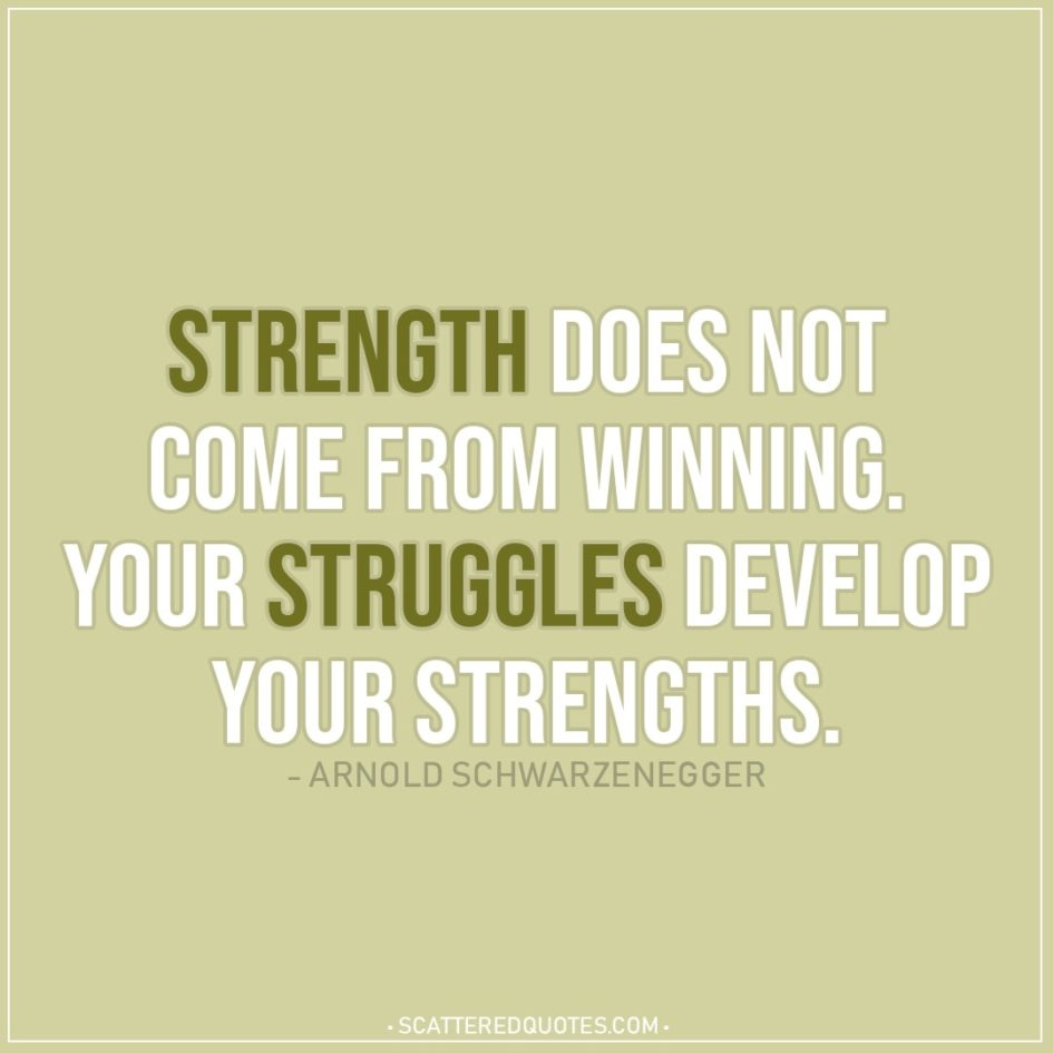 Quote about Strength | Strength does not come from winning. Your struggles develop your strengths. - Arnold Schwarzenegger