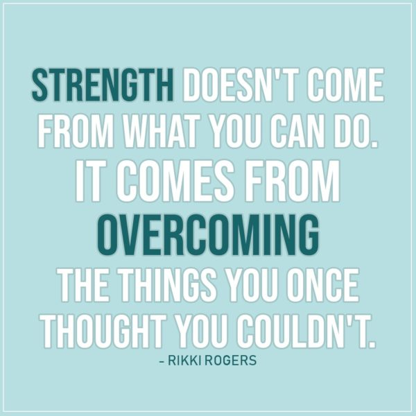 Quote about Strength | Strength doesn't come from what you can do. It comes from overcoming the things you once thought you couldn't. - Rikki Rogers