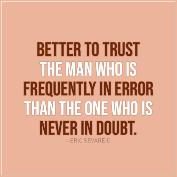 Quote about Trust | Better to trust the man who is frequently in error than the one who is never in doubt. - Eric Sevareid