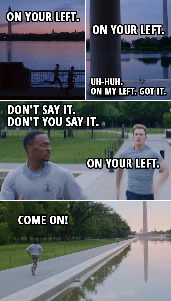 Quote from Captain America: The Winter Soldier (2014) | Steve Rogers: On your left. (Steve passes Sam) On your left. (Steve runs by Sam again) Sam Wilson: Uh-huh. On my left. Got it. (Steve is getting close again) Don't say it. Don't you say it. Steve Rogers: On your left. Sam Wilson: Come on!