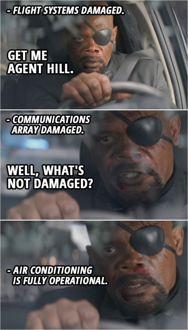 Quote from Captain America: The Winter Soldier (2014) | Nick Fury: Initiate vertical takeoff! Fury's car: Flight systems damaged. Nick Fury: Then activate guidance cameras! Give me the wheel! Get me Agent Hill. Fury's car: Communications array damaged. Nick Fury: Well, what's not damaged? Fury's car: Air conditioning is fully operational.