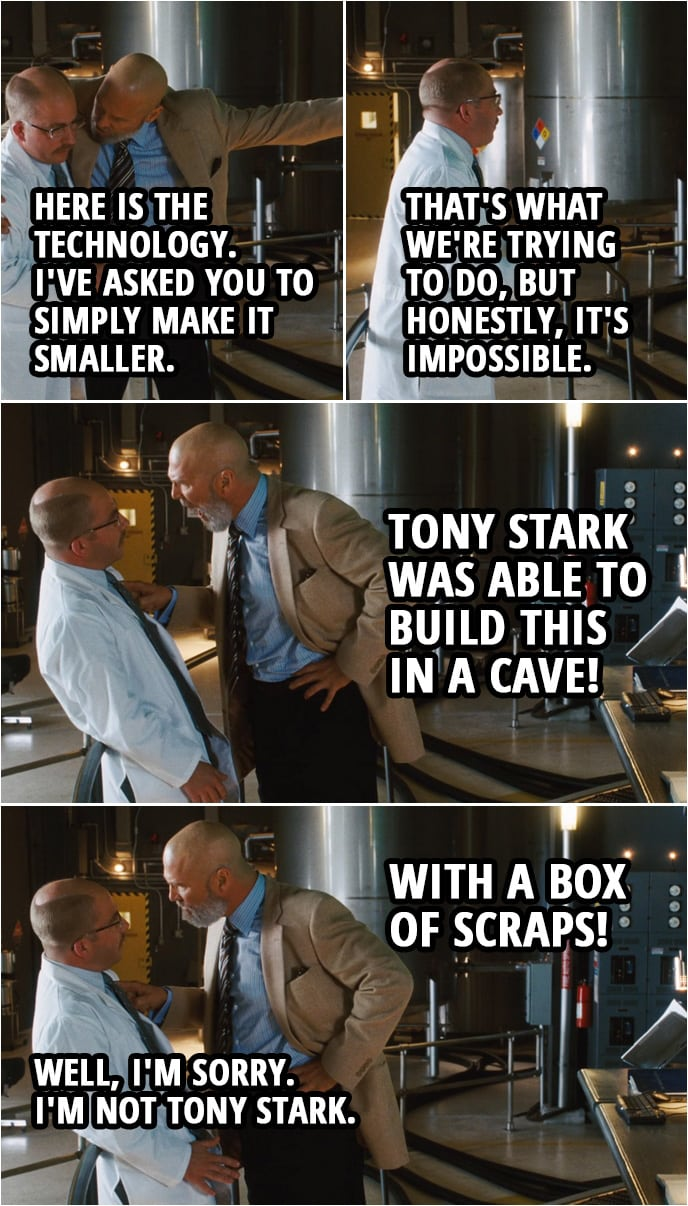 Quote from Iron Man (2008) | Obadiah Stane: William, here is the technology. I've asked you to simply make it smaller. William Riva: Okay, sir, and that's what we're trying to do, but honestly, it's impossible. Obadiah Stane: Tony Stark was able to build this in a cave! With a box of scraps! William Riva: Well, I'm sorry. I'm not Tony Stark.