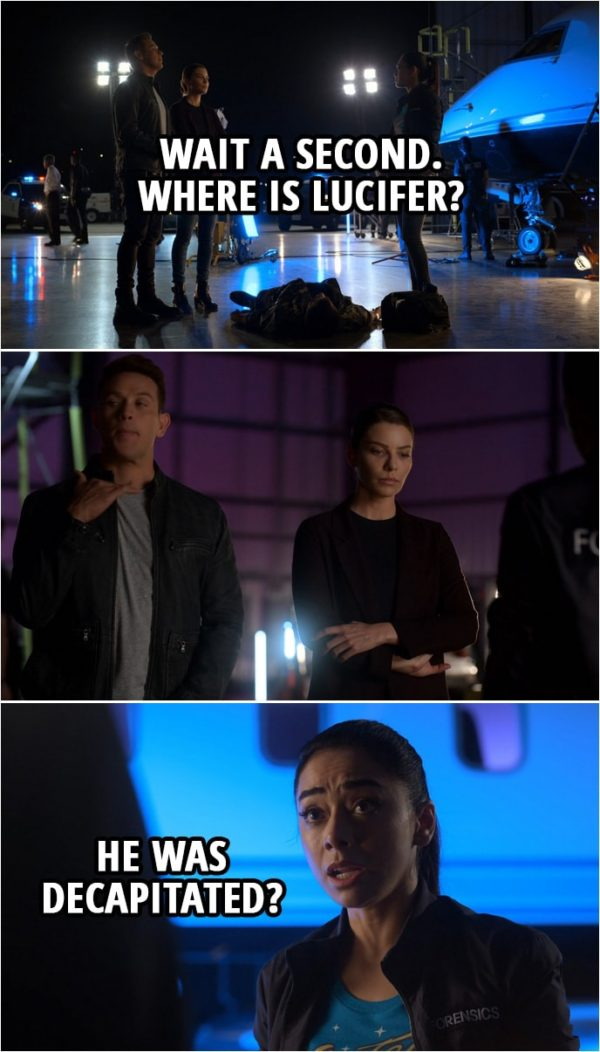 Quote from Lucifer 4x04 | Ella Lopez: Wait a second. Where is Lucifer? (Dan gestures her to cut it out... not talk about him in front of Chloe...) Ella Lopez: He was decapitated?