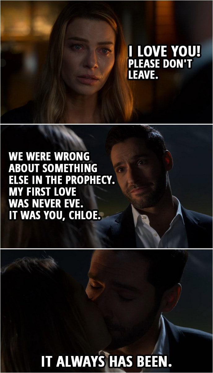 Quote from Lucifer 4x10 | Lucifer Morningstar: I have to go back. Chloe Decker: So for how long? Like a couple... a couple of weeks or a month or... Lucifer Morningstar: You were right. About the prophecy. We did get it wrong. It is about Hell coming to Earth, and we may have stopped it now, but for how long? I need to keep them contained. They must have a king. Chloe Decker: No. No, no. No, see, this is... This is what I meant, Lucifer, when I... You can't leave me. Listen, I'm so sorry that... how I acted when I first saw your face, I... It was stupid and... Please. Please don't go. I... I love you. I love you! Please don't leave. Lucifer Morningstar: You see... we were wrong about something else in the prophecy. My first love was never Eve. It was you, Chloe. It always has been. (Lucifer kisses Chloe)
