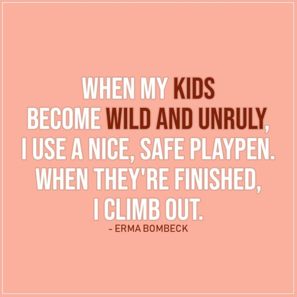 Quote about Parenting | When my kids become wild and unruly, I use a nice, safe playpen. When they're finished, I climb out. - Erma Bombeck
