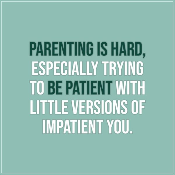 Quote about Parenting | Parenting is hard, especially trying to be patient with little versions of impatient you. - Unknown