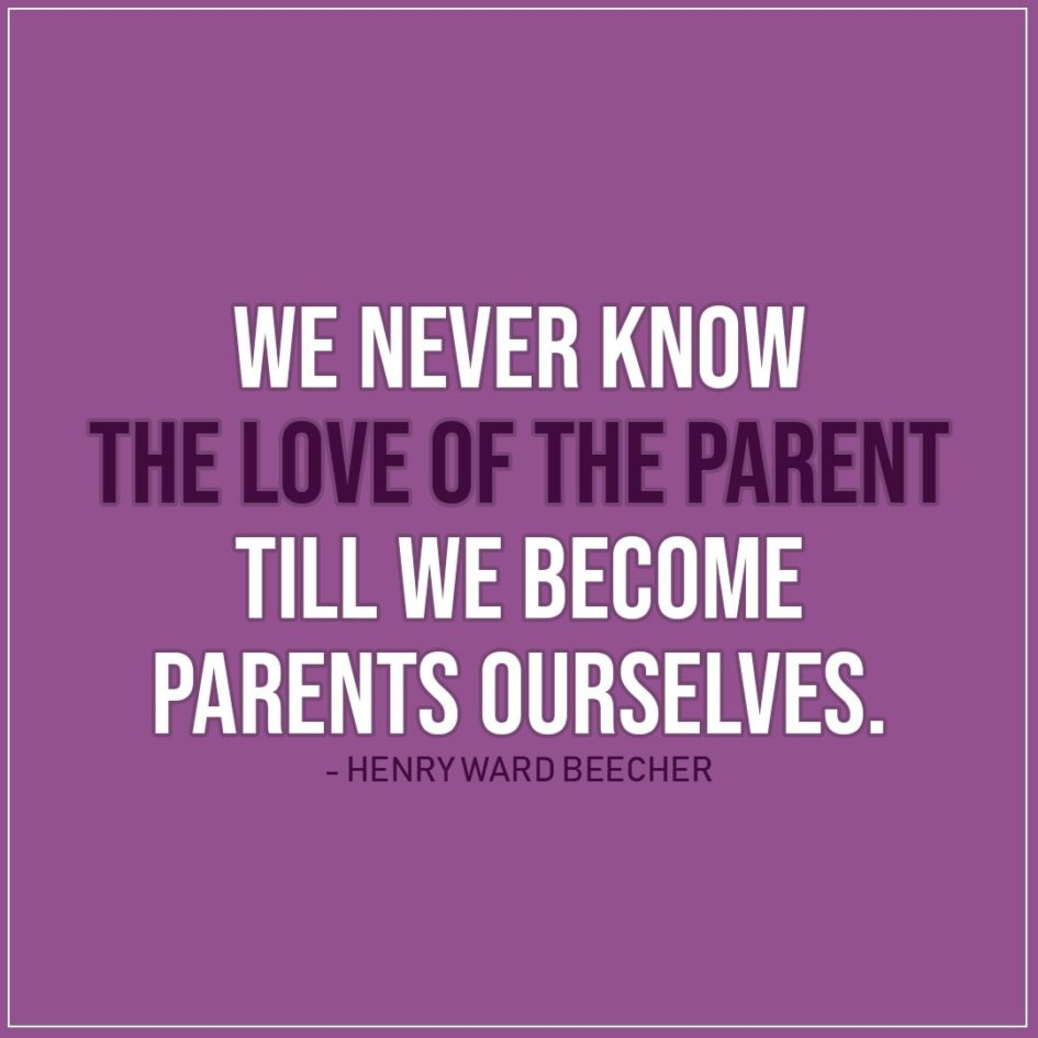 Quote about Parenting | We never know the love of the parent till we become parents ourselves. - Henry Ward Beecher
