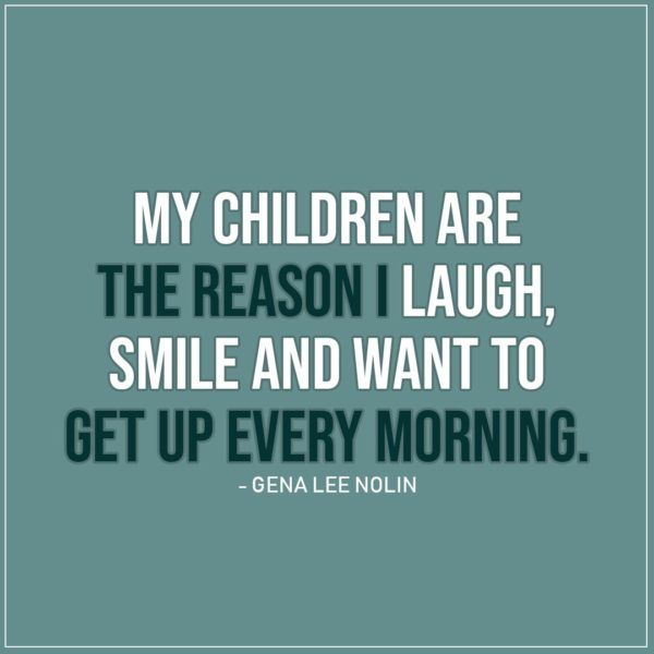Quote about Parenting | My children are the reason I laugh, smile and want to get up every morning. - Gena Lee Nolin