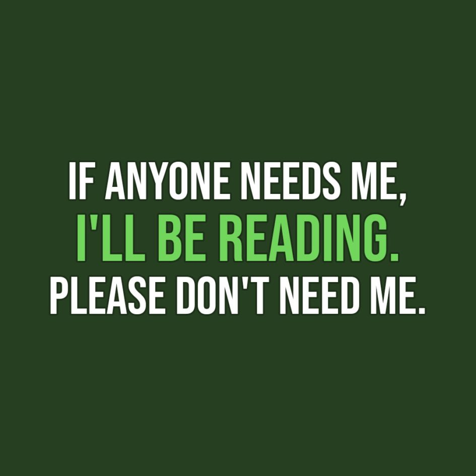 Quote about Reading | If anyone needs me, I'll be reading. Please don't need me. - Unknown