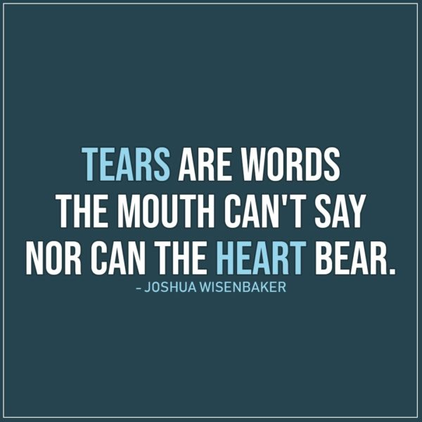 Sad Quote | Tears are words the mouth can't say nor can the heart bear. - Joshua Wisenbaker