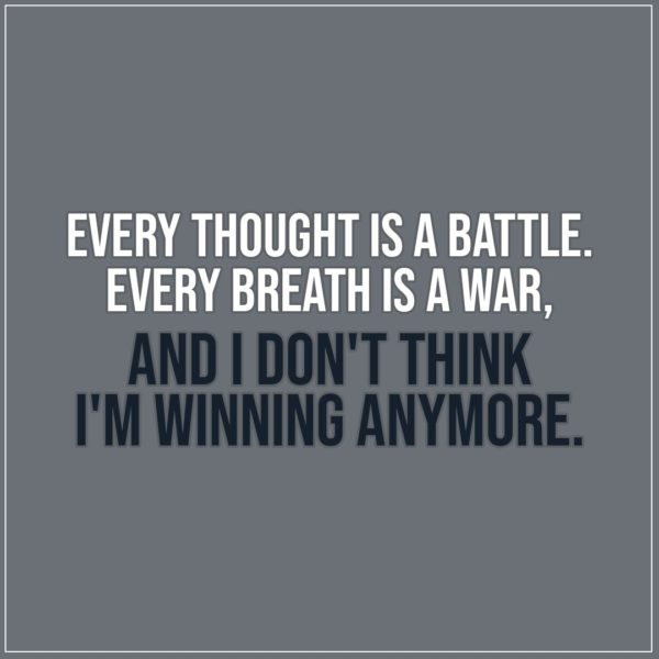 Sad Quote | Every thought is a battle. Every breath is a war, and I don't think I'm winning anymore. - Unknown