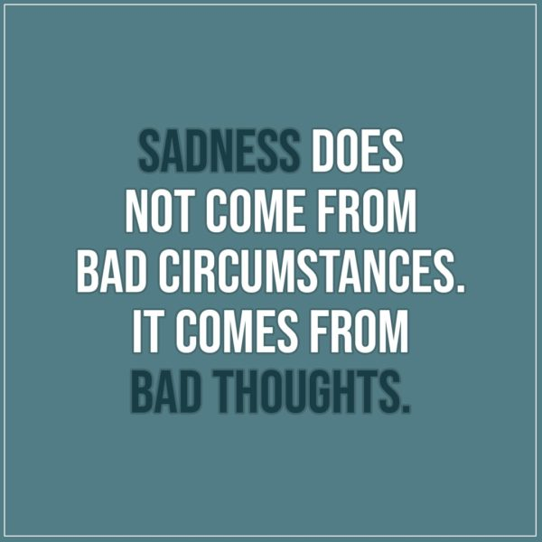 Sad Quote | Sadness does not come from bad circumstances. It comes from bad thoughts. - Unknown