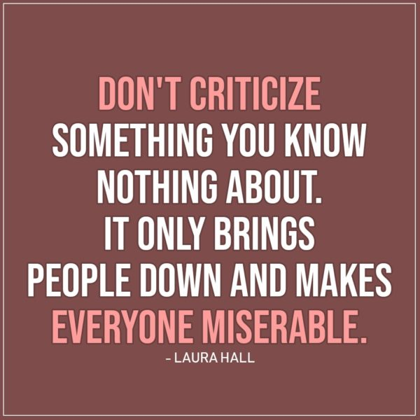 Sad Quote | Don't criticize something you know nothing about. It only brings people down and makes everyone miserable. - Laura Hall