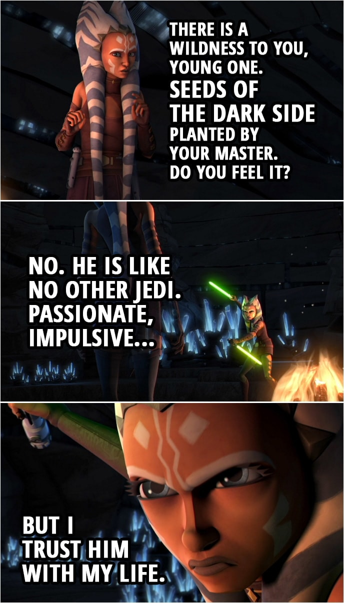 Quote from Star Wars: The Clone Wars 3x15   (Ahsoka's vision on Mortis...) Older Ahsoka: Are you happy, child? Your master, does he treat you well? Ahsoka Tano: What concern of it is yours? Older Ahsoka: I am your future, your potential. Ahsoka Tano: This is a trick. Older Ahsoka: There is a wildness to you, young one. Seeds of the dark side planted by your master. Do you feel it? Ahsoka Tano: No. He is like no other Jedi. Passionate, impulsive, but I trust him with my life. Older Ahsoka: There are many contradictions in you and in him. Be warned: You may never see your future if you remain his student. Leave this planet!