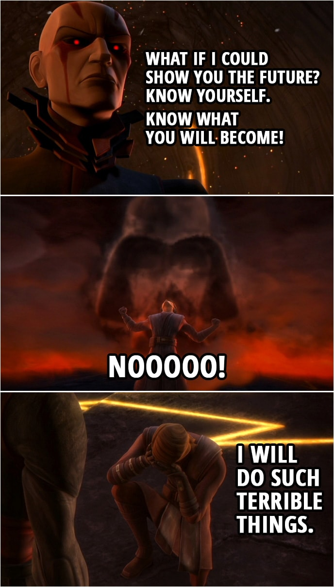 Quote from Star Wars: The Clone Wars 3x17 | The Son: What if I could show you the future? Anakin Skywalker: No! No! Stop it! The Son: Know yourself. Know what you will become! Anakin Skywalker: I will not look! (The force is strong with you. Anakin, please! You were my brother, Anakin! A powerful Sith you will become. I hate you!) Anakin Skywalker: No. No. No! I will do such terrible things.