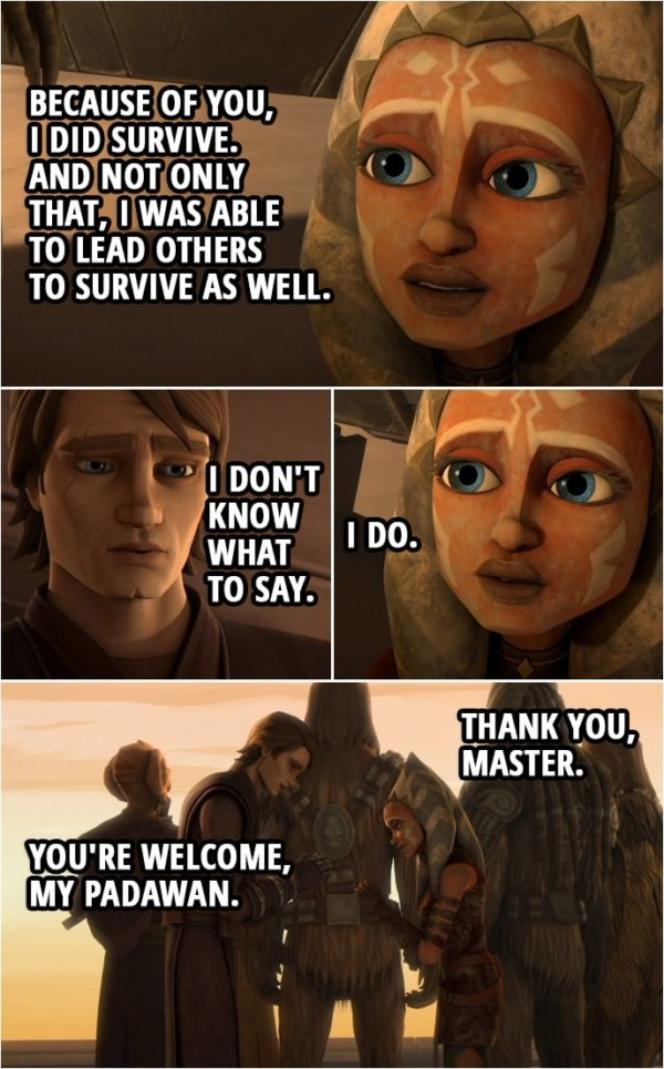 Quote from Star Wars: The Clone Wars 3x22 | Anakin Skywalker: Ahsoka, I am so sorry. Ahsoka Tano: For what? Anakin Skywalker: For letting you go, letting you get taken. It was my fault. Ahsoka Tano: No master, it wasn't your fault. Anakin Skywalker: I should have paid more attention, I should have tried harder... Ahsoka Tano: You already did everything you could. Everything you had to do. When I was out there, alone, all I had was your training. And the lessons you taught me, and because of you, I did survive. And not only that, I was able to lead others to survive as well. Anakin Skywalker: I don't know what to say. Ahsoka Tano: I do. Thank you, Master. Anakin Skywalker: You're welcome, my Padawan.