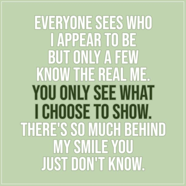Quote about Truth | Everyone sees who I appear to be but only a few know the real me. You only see what i choose to show. There's so much behind my smile you just don't know. - Unknown