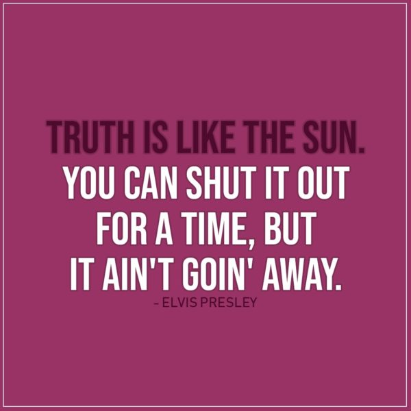 Quote about Truth | Truth is like the sun. You can shut it out for a time, but it ain't goin' away. - Elvis Presley