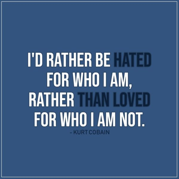 Quote about Truth | I'd rather be hated for who I am, rather than loved for who I am not. - Kurt Cobain