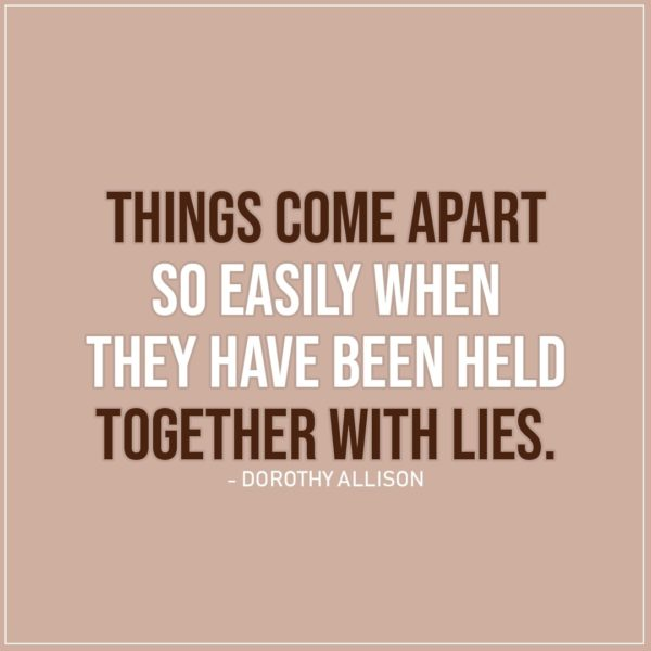 Quote about Truth | Things come apart so easily when they have been held together with lies. - Dorothy Allison