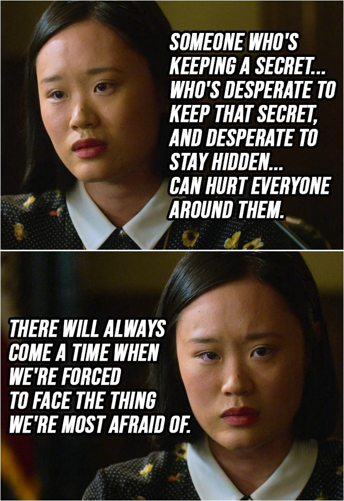 Quote from 13 Reasons Why 2x02   Courtney Crimsen: Someone who's keeping a secret... who's desperate to keep that secret, and desperate to stay hidden... can hurt everyone around them. There will always come a time when we're forced to face the thing we're most afraid of.