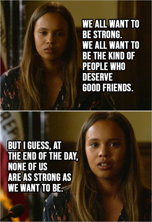 Quote from 13 Reasons Why 2x03   Jessica Davis: Friendship is a complicated thing... especially between girls. And it gets even more complicated when there's a boy involved. But I can tell you one thing. I blame the boy more than I blame Hannah. There are all different ways boys mess with girls. And some of those ways, well, we let them do it. I think the kind of friends you have say a lot about the kind of person you are. And Hannah, she was a true friend. Better than I deserve. We all want to be strong. We all want to be the kind of people who deserve good friends. But I guess, at the end of the day, none of us are as strong as we want to be.