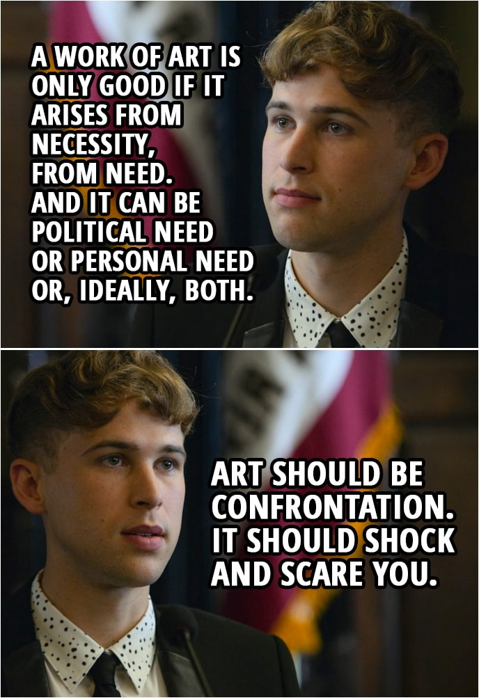 Quote from 13 Reasons Why 2x05 | Ryan Shaver: A work of art is only good if it arises from necessity, from need. And it can be political need or personal need or, ideally, both. Art should be confrontation. It should shock and scare you. And Hannah, she was an artist in need. And I think that's what happened. And she freaked people out. A soul in need needs a way to express it. Silence is never the answer. But when there's so much going on inside you... society expects us to stay silent. And it's a dangerous thing when there's so much going on inside you, but no one to share it with. Hannah needed to reclaim her power.