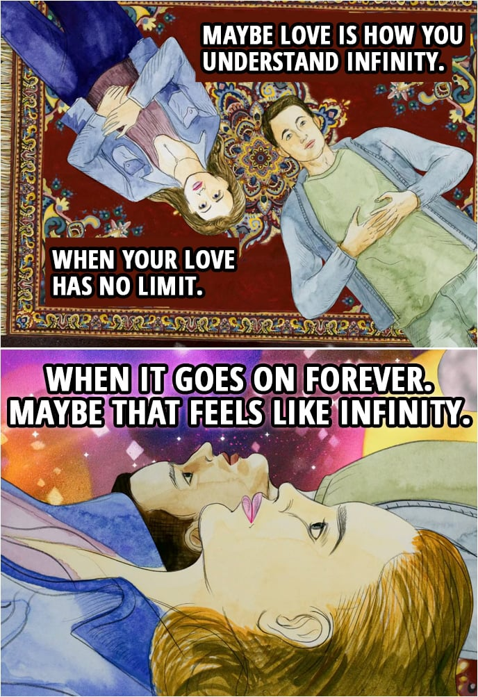 Quote from 13 Reasons Why 2x07 | Hannah Baker (Clay's dream): Maybe love is how you understand infinity. When your love has no limit. When it goes on forever. Maybe that feels like infinity.